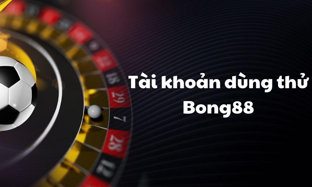 Tài khoản dùng thử của Bong88