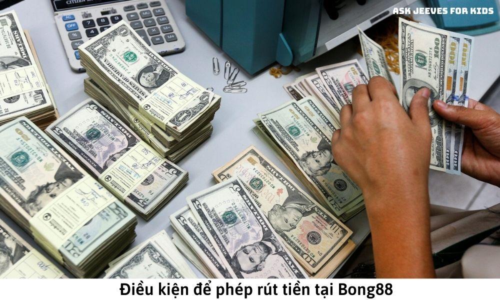 Điều kiện để rút tiền tại Bong88