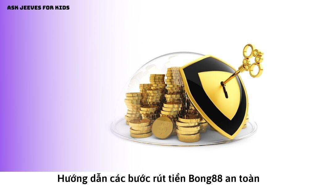 Hướng dẫn các bước rút tiền Bong88 an toàn